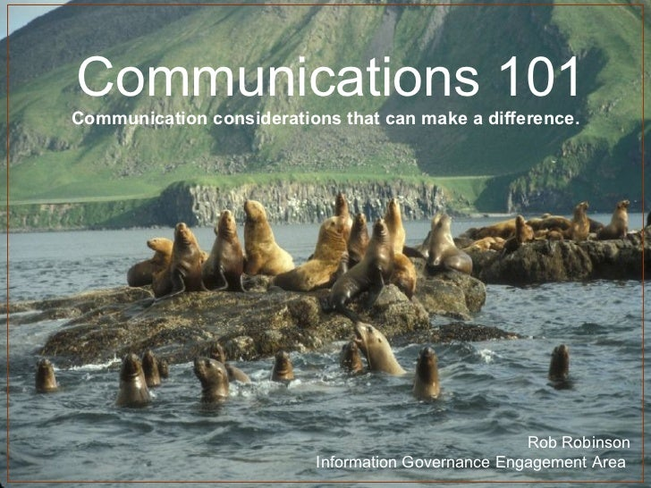 Communications 101 Communication considerations that can make a difference. Rob Robinson Information Governance Engagement...