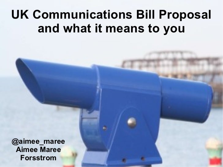 UK Communications Bill Proposal    and what it means to you@aimee_maree Aimee Maree  Forsstrom