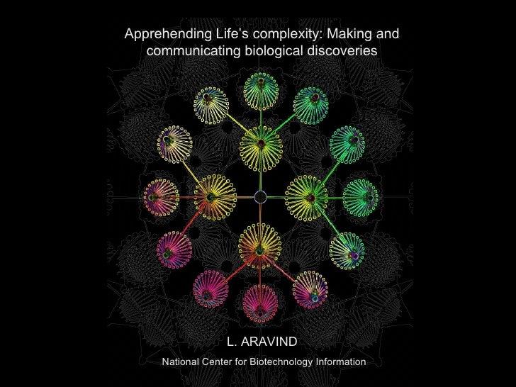 L. ARAVIND National Center for Biotechnology Information Apprehending Life's complexity: Making and communicating biologic...