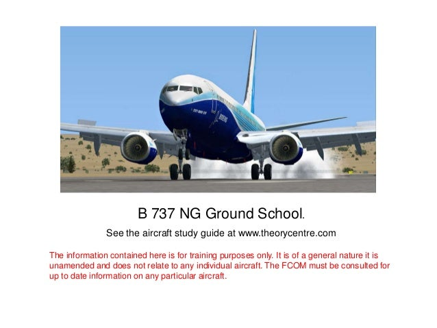 B 737 NG Ground School. See the aircraft study guide at www.theorycentre.com The information contained here is for trainin...