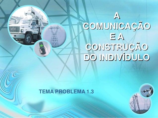 A COMUNICAÇÃO E A CONSTRUÇÃO DO INDIVÍDULO TEMA PROBLEMA 1.3