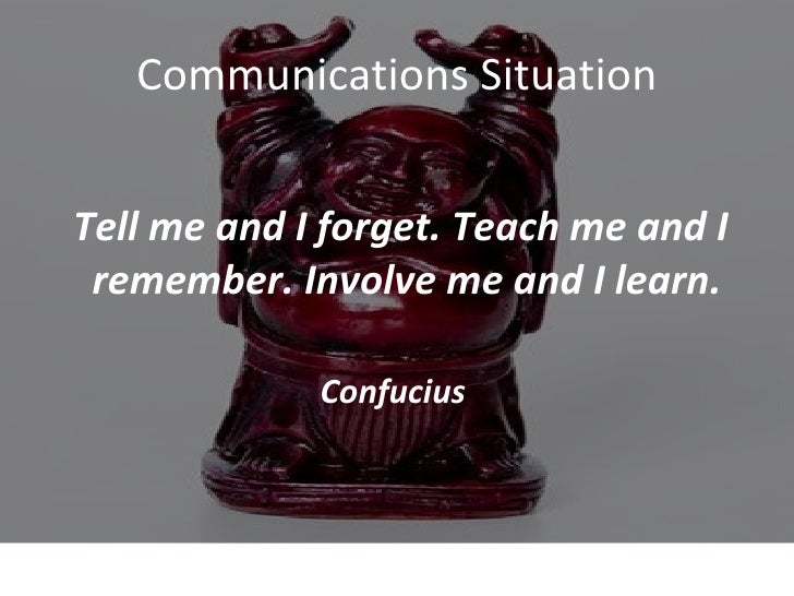 Communications Situation <ul><li>Tell me and I forget. Teach me and I remember. Involve me and I learn.  </li></ul><ul><li...