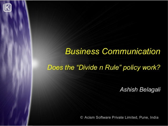 """Business Communication Does the """"Divide n Rule"""" policy work? Ashish Belagali  © Acism Software Private Limited, Pune, Indi..."""