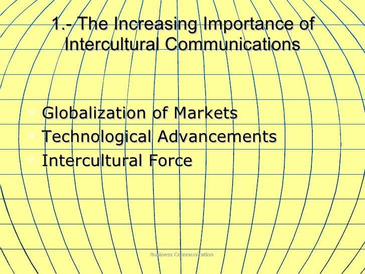 1.- The Increasing Importance of Intercultural Communications <ul><li>Globalization of Markets </li></ul><ul><li>Technolog...