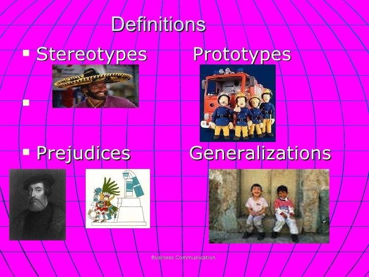 Definitions <ul><li>Stereotypes  Prototypes  </li></ul><ul><li>Prejudices  Generalizations </li></ul>Business Communication