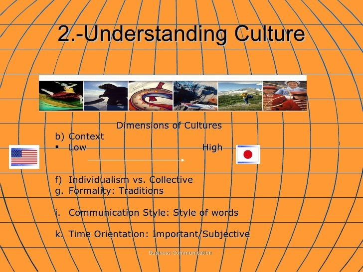 2.-Understanding Culture Business Communication  <ul><li>Dimensions of Cultures  </li></ul><ul><li>Context </li></ul><ul><...