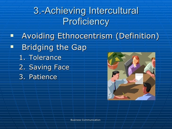 3.-Achieving Intercultural Proficiency <ul><li>Avoiding Ethnocentrism (Definition) </li></ul><ul><li>Bridging the Gap </li...