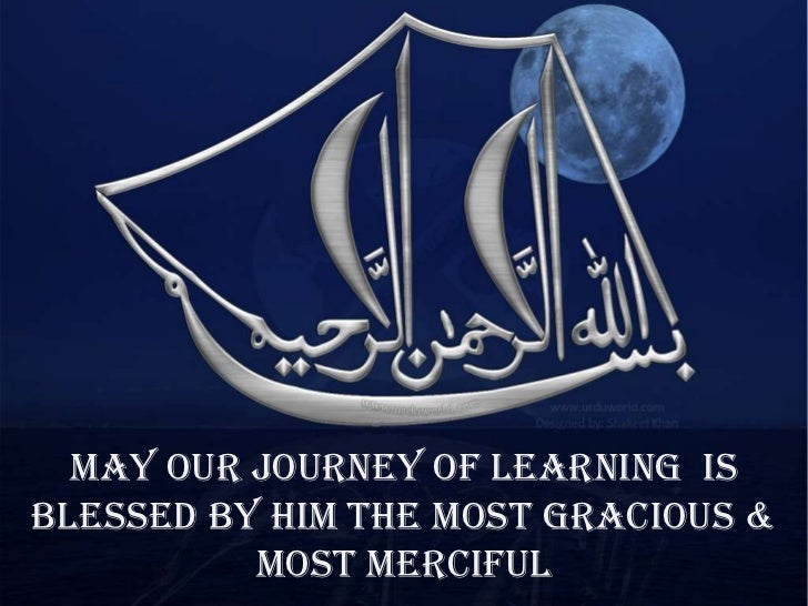May our journey of learning isblessed by Him the Most Gracious &          Most Merciful