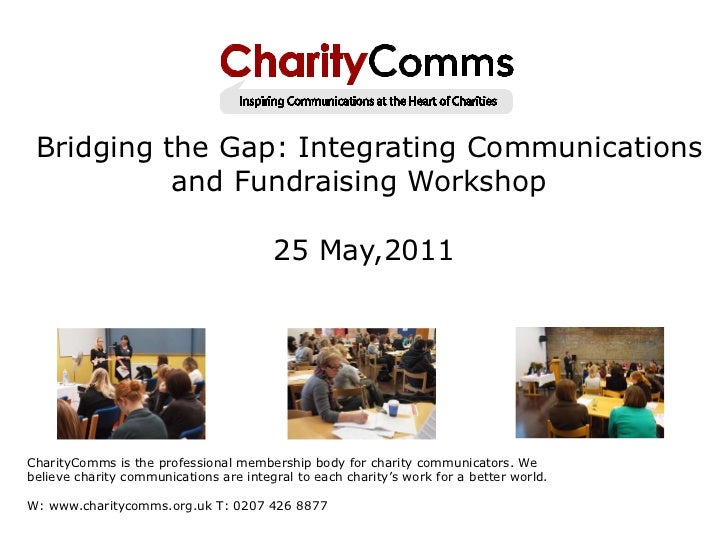 Bridging the Gap: Integrating Communications and Fundraising Workshop  25 May,2011 CharityComms is the professional memb...