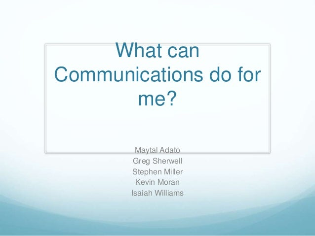 What can Communications do for me? Maytal Adato Greg Sherwell Stephen Miller Kevin Moran Isaiah Williams