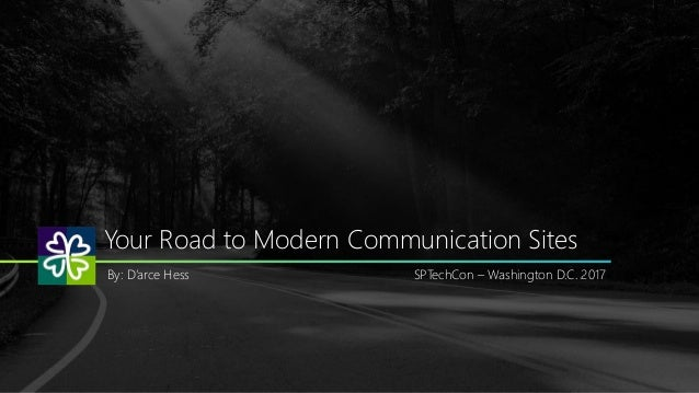 Your Road to Modern Communication Sites By: D'arce Hess SPTechCon – Washington D.C. 2017