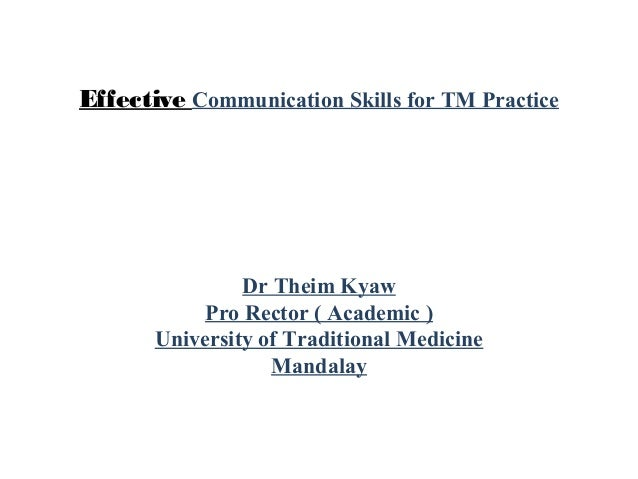 Effective Communication Skills for TM Practice Dr Theim Kyaw Pro Rector ( Academic ) University of Traditional Medicine Ma...