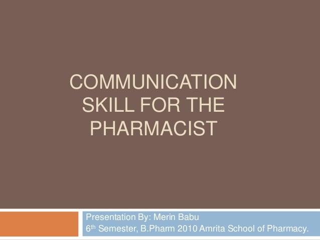 COMMUNICATIONSKILL FOR THEPHARMACISTPresentation By: Merin Babu6th Semester, B.Pharm 2010 Amrita School of Pharmacy.