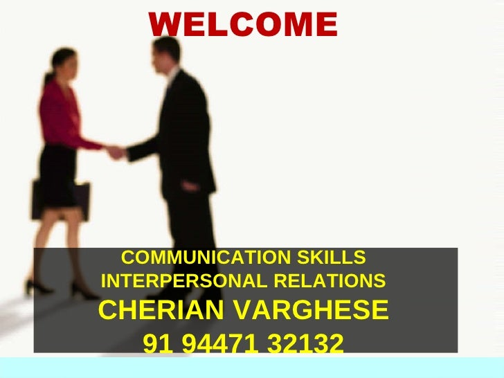 WELCOME       COMMUNICATION SKILLS INTERPERSONAL RELATIONS CHERIAN VARGHESE   91 94471 32132