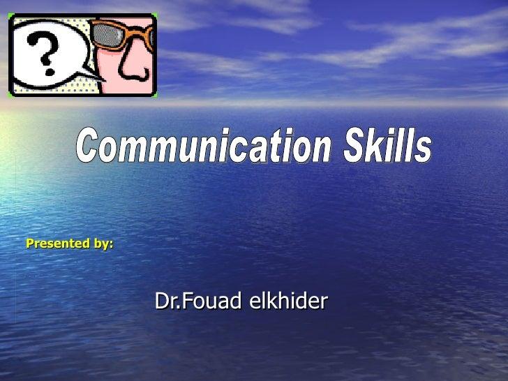 Dr.Fouad elkhider Communication Skills Presented by:
