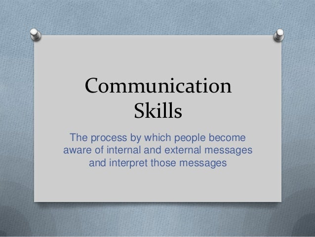 Communication       Skills The process by which people becomeaware of internal and external messages    and interpret thos...