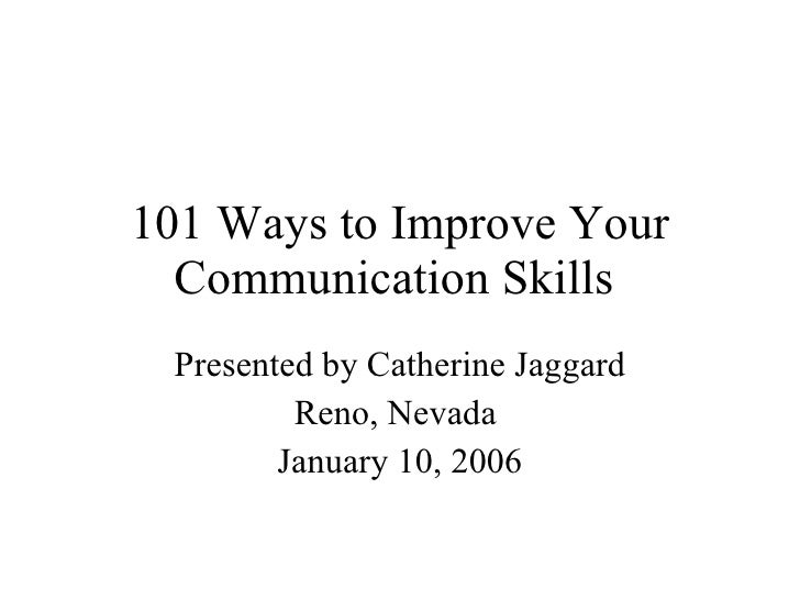 101 Ways to Improve Your Communication Skills  Presented by Catherine Jaggard Reno, Nevada  January 10, 2006