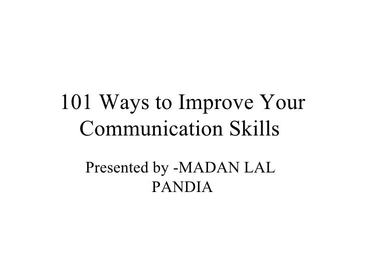 101 Ways to Improve Your Communication Skills  Presented by -MADAN LAL  PANDIA
