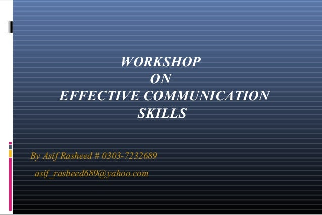 WORKSHOP ON EFFECTIVE COMMUNICATION SKILLS By Asif Rasheed # 0303-7232689 asif_rasheed689@yahoo.com