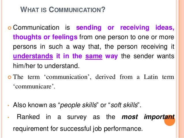 WHAT IS COMMUNICATION?  Communication is sending or receiving ideas, thoughts or feelings from one person to one or more ...