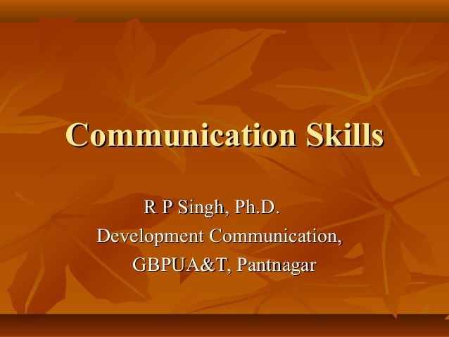 Communication SkillsCommunication Skills R P Singh, Ph.D.R P Singh, Ph.D. Development Communication,Development Communicat...