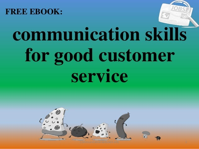 effective communication skills for good customer 9 effective communication skills effective communication doesn't happen overnight, it is a skill that has to be cultivated and nurtured below are some skills that can be practised to build on or develop your communication skills.