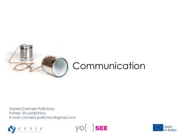 Communication Trainer:Carmelo Pollichino Twitter: @c.pollichino E-mail: carmelo.pollichino@gmail.com