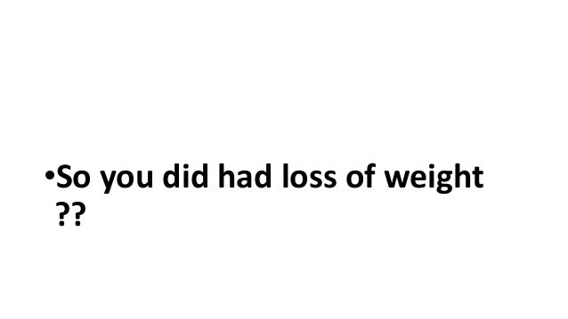 •So you did had loss of weight ??