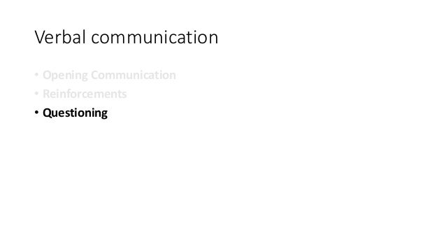 Verbal communication • Opening Communication • Reinforcements • Questioning