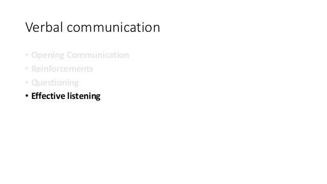 Verbal communication • Opening Communication • Reinforcements • Questioning • Effective listening