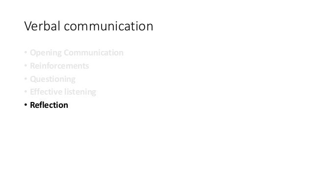 Verbal communication • Opening Communication • Reinforcements • Questioning • Effective listening • Reflection