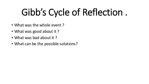 Gibb's Cycle of Reflection . • What was the whole event ? • What was good about it ? • What was bad about it ? • What can ...