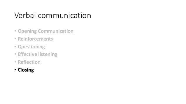 Verbal communication • Opening Communication • Reinforcements • Questioning • Effective listening • Reflection • Closing