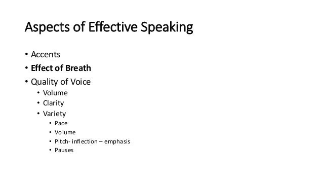Aspects of Effective Speaking • Accents • Effect of Breath • Quality of Voice • Volume • Clarity • Variety • Pace • Volume...