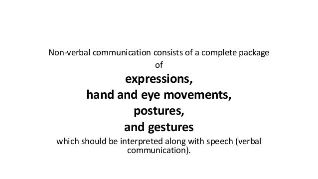 Non-verbal communication consists of a complete package of expressions, hand and eye movements, postures, and gestures whi...