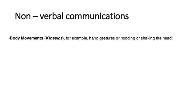 Non – verbal communications •Body Movements (Kinesics), for example, hand gestures or nodding or shaking the head; •Postur...