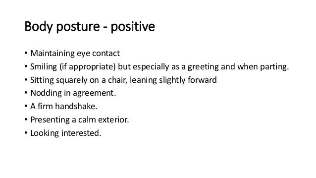 Body posture - positive • Maintaining eye contact • Smiling (if appropriate) but especially as a greeting and when parting...