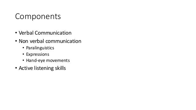 Components • Verbal Communication • Non verbal communication • Paralinguistics • Expressions • Hand-eye movements • Active...