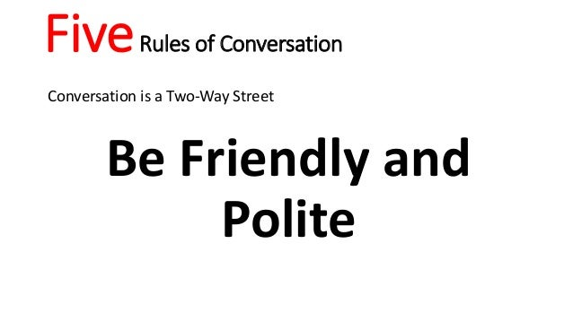 FiveRules of Conversation Conversation is a Two-Way Street Be Friendly and Polite