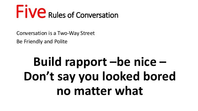 FiveRules of Conversation Conversation is a Two-Way Street Be Friendly and Polite Build rapport –be nice – Don't say you l...