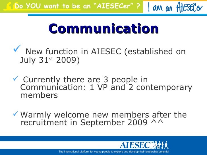 Communication <ul><li>New function in AIESEC (established on July 31 st  2009) </li></ul><ul><li>Currently there are 3 peo...