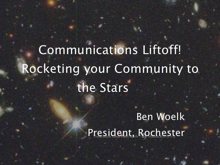 Communications Liftoff! Rocketing your Community to the Stars Ben Woelk President, Rochester