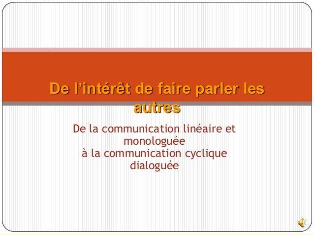 De la communication linéaire etmonologuéeà la communication cycliquedialoguéeDe l'intérêt de faire parler lesautres