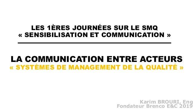 LA COMMUNICATION ENTRE ACTEURS « SYSTÈMES DE MANAGEMENT DE LA QUALITÉ » Karim BROURI, Eng Fondateur Brenco E&C 2019 LES 1È...