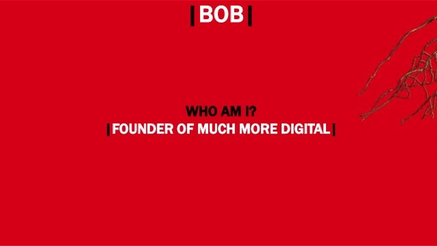 WHERE? |BOB| WHO AM I? |FOUNDER OF MUCH MORE DIGITAL|