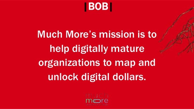 Much More's mission is to help digitally mature organizations to map and unlock digital dollars. |BOB|