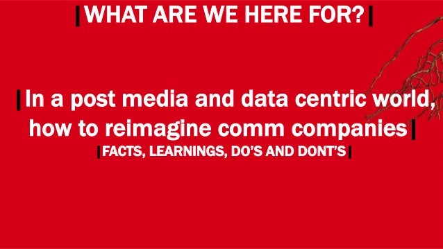 WHERE? |WHAT ARE WE HERE FOR?| |In a post media and data centric world, how to reimagine comm companies| |FACTS, LEARNINGS...