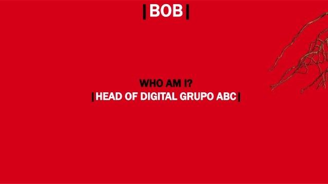 WHERE? |BOB| WHO AM I? |HEAD OF DIGITAL GRUPO ABC|