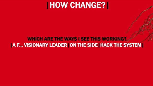 WHERE? |HOW CHANGE?| WHICH ARE THE WAYS I SEE THIS WORKING? |A F... VISIONARY LEADER|ON THE SIDE|HACK THE SYSTEM|