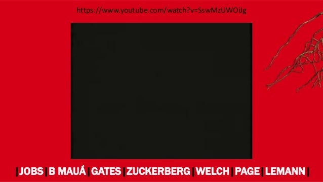 |JOBS|B MAUÁ|GATES|ZUCKERBERG|WELCH|PAGE|LEMANN| https://www.youtube.com/watch?v=SswMzUWOiJg